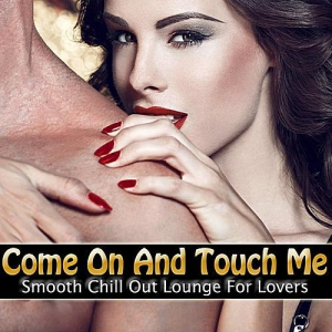 VA - Come On And Touch Me: Smooth Chill Out Lounge For Lovers