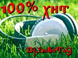 Dj.SaBoTaG - 100% хит для ушей и тела vol.1