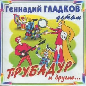 Геннадий Гладков - Трубадур и другие...