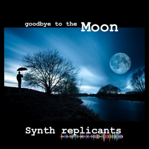 Synth Replicants - Goodbye to the Moon